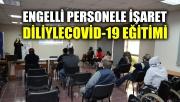 Engelli personele işaret diliyle Covid-19 eğitimi