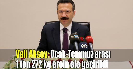 Vali Aksoy: Ocak-Temmuz arası 1 ton 272 kg eroin ele geçirildi