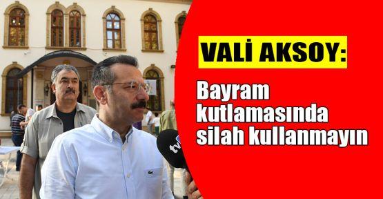 Vali Aksoy'dan bayram kutlamasında silah kullanılmaması çağrısı